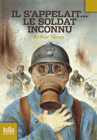 Arthur Ténor - Il s'appelait... le soldat inconnu.