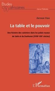 Arthur Vido - La table et le pouvoir - Une histoire des cuisiniers dans les palais royaux du Sahè et du Danhomè (XVIIIe-XIXe siècles).