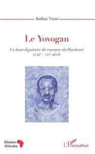 Arthur Vido - Le Yovogan - Un haut dignitaire du royaume du Danhomè - XVIIIe-XIXe siècle.