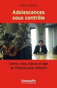 Arthur Vuattoux - Adolescences sous contrôle - Genre, race, classe et âge au tribunal pour enfants.