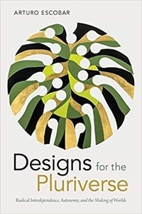 Arturo Escobar - Designs for the Pluriverse - Radical Interdependence, Autonomy, and the Making of Worlds.