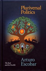 Arturo Escobar - Pluriversal Politics - The Real and the Possible.