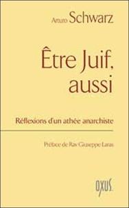 Arturo Schwarz - Etre Juif, aussi - Réflexions d'un athée anarchiste.