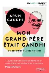 Arun Gandhi - Mon grand-père était Gandhi - Une éducation à la non-violence.
