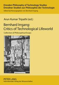 Arun kumar Tripathi - Bernhard Irrgang: Critics of Technological Lifeworld - Collection of Philosophical Essays.