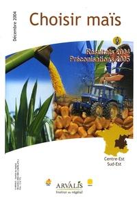 Arvalis - Institut du végétal - Choisir Maïs Centre-Est/Sud-Est - Résultats 2004, Préconisations 2005.