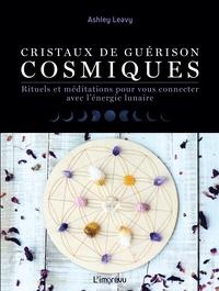 Google books à télécharger gratuitement Cristaux de guérisons cosmiques  - Rituels et méditations pour vous connecter avec l'énergie lunaire 9791029508783 par Ashley Leavy ePub