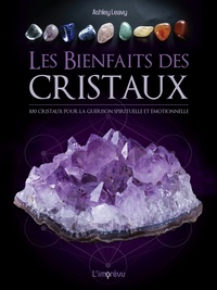 Ashley Leavy - Les bienfaits des cristaux - 100 cristaux pour la guérison émotionnelle et spirituelle.