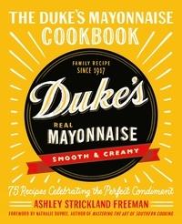 Ashley Strickland Freeman - The Duke's Mayonnaise Cookbook - 75 Recipes Celebrating the Perfect Condiment.