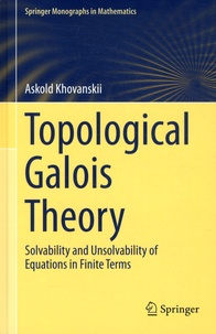 Askold Khovanskii - Topological Galois Theory - Solvability and Unsolvability of Equations in Finite Terms.