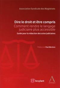 ASM - Dire le droit et être compris - Comment rendre le langage judiciaire plus accessible. Guide pour la rédaction des actes judiciaires.