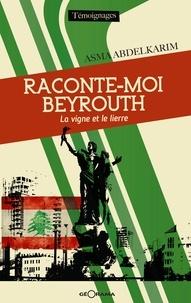 Asma Abdelkarim - Raconte-moi Beyrouth, la vigne et le lierre.