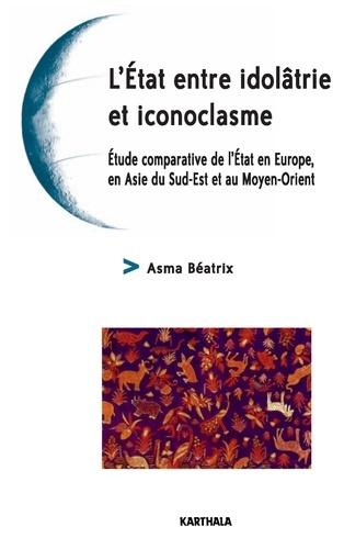Asma Béatrix - L'Etat entre idolâtrie et iconoclasme - Etude comparative de l'Etat en Europe, en Asie du Sud-Est et au Moyen-Orient.