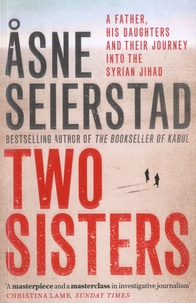 Asne Seierstad - Two Sisters - A Father, His Daughter And Their Journey Into The Syrian Jihad.