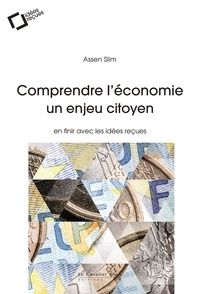 Assen Slim - Comprendre l'économie, un enjeu citoyen - En finir avec les idées reçues.