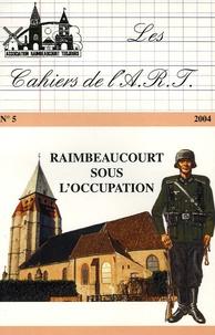 Bernard Coussée - Les cahiers de l'ART N° 5, Novembre 2004 : Raimbeaucourt sous l'occupation.