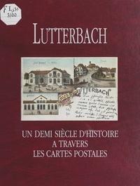 Association d'Histoire de Lutt et Gérard Bihler - Lutterbach - Un demi siècle d'histoire à travers les cartes postales.