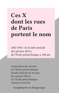 Association des alumni de l'Éc et  Société amicale de secours des - Ces X dont les rues de Paris portent le nom - 1865-1965 : la Société amicale des anciens élèves de l'École polytechnique a 100 ans.