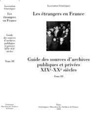 Association Génériques - Les étrangers en France - Guide des sources d'archives publiques et privées XIXe-XXe siècles - Tome 3.