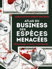 Atlas du business des espèces menacées- Braconnage, cruauté, contrebande... -  Association Robin des Bois pdf epub