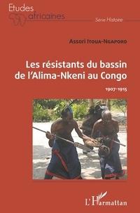 Assori Itoua-Ngaporo - Les résistants du bassin de l'Alima-Nkeni au Congo - 1907-1915.