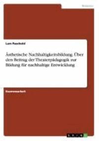 Ästhetische Nachhaltigkeitsbildung. Über den Beitrag der Theaterpädagogik zur Bildung für nachhaltige Entwicklung.