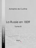 Astolphe de Custine et  Ligaran - La Russie en 1839 - Tome III.