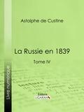 Astolphe de Custine et  Ligaran - La Russie en 1839 - Tome IV.