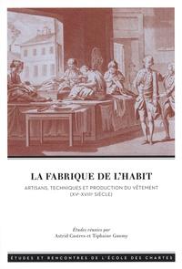 Astrid Castres et Tiphaine Gaumy - La fabrique de l'habit - Artisans, techniques et production du vêtement (XVe-XVIIIe siècle).