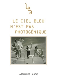 Astrid de Laage - Le ciel bleu n'est pas photogénique.
