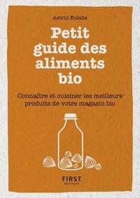 Astrid Eulalie - Petit guide des aliments bio - Connaître et cuisiner les meilleurs produits de votre magasin bio.
