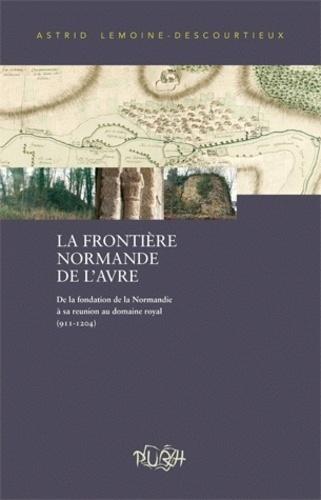 Astrid Lemoine-Descourtieux - La Frontière normande de l'Avre - De la fondation de la Normandie à sa réunion au domaine royal (911-1204) ; Evolution de la maîtrise militaro-économique d'un territoire frontalier.