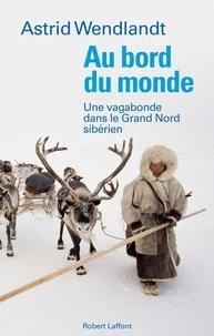 Astrid Wendlandt - Au bord du monde - Une vagabonde dans le Grand Nord sibérien.