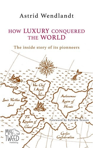 Astrid Wendlandt - How luxury conquered the world - The inside story of its pioneers.