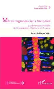 Asuncion Fresnoza-Flot - Mères migrantes sans frontières - La dimension invisible de l'immigration philippine en France.