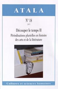 Michèle Rosellini et Alain Trouvé - Atala N° 18/2015 : Découper le temps - Volume 2, Périodisations plurielles en histoire des arts et de la littérature.