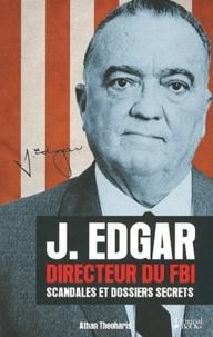 Athan Theoharis - J. Edgar, Directeur du FBI - Scandales et dossiers secrets.