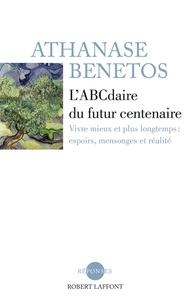 Athanase Bénétos - L'ABCdaire du futur centenaire - Vivre mieux et plus longtemps : espoirs, mensonges et réalité.