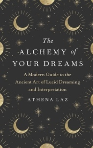 Athena Laz - The Alchemy of Your Dreams - A Modern Guide to the Ancient Art of Lucid Dreaming and Interpretation.