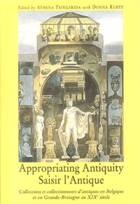 Athéna Tsingarida et Donna Kurtz - Appropriating Antiquity : Saisir l'Antique - Collections et collectionneurs d'antiques en Belgique et en Grande-Bretagne au XIXe siècle.