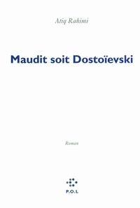 Atiq Rahimi - Maudit soit Dostoeïsvski.