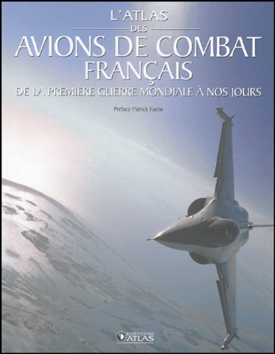 Atlas - L'atlas des avions de combat français - De la Première Guerre mondiale à nos jours.