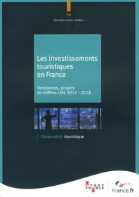 Atout France - Les investissements touristiques en France - Tendances, projets et chiffres-clés 2017-2018.
