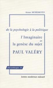Atsuo Morimoto - L'Imaginaire et la genèse du sujet - Paul Valéry : de la psychologie à la poïétique.