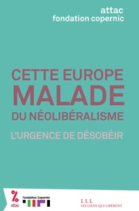 Attac et  Fondation Copernic - Cette Europe malade du néolibéralisme - L'urgence de désobéir.
