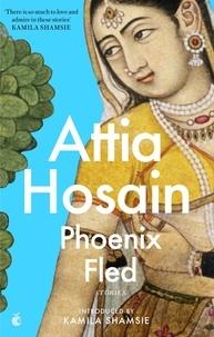 Attia Hosain et Kamila Shamsie - Phoenix Fled.