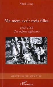 Attica Guedj - Ma mère avait trois filles - 1945-1962 Une enfance algérienne.