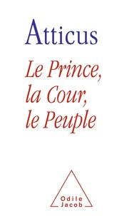 Atticus - Le Prince, la Cour et le Peuple - Dérision ou rédemption du politique en France.
