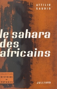 Attilio Gaudio - Le Sahara des Africains - Avec 1 carte et 15 illustrations.