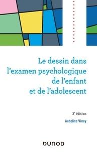 Aubeline Vinay - Le dessin dans l'examen psychologique de l'enfant et de l'adolescent - 3e éd..